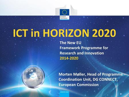 ICT in HORIZON 2020 The New EU Framework Programme for Research and Innovation 2014-2020 Morten Møller, Head of Programme Coordination Unit, DG CONNECT,