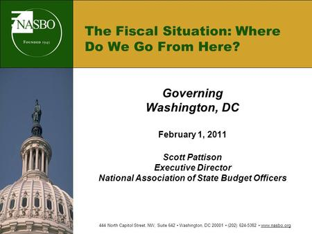 The Fiscal Situation: Where Do We Go From Here? Governing Washington, DC February 1, 2011 Scott Pattison Executive Director National Association of State.