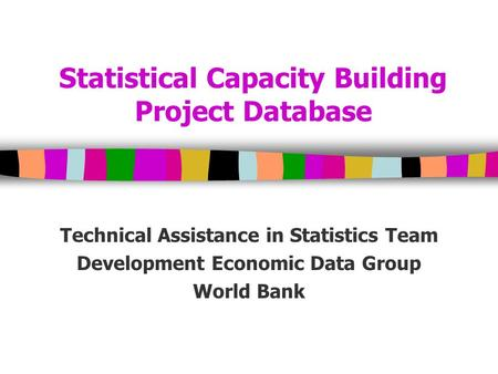 Statistical Capacity Building Project Database Technical Assistance in Statistics Team Development Economic Data Group World Bank.