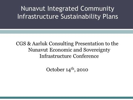 Nunavut Integrated Community Infrastructure Sustainability Plans CGS & Aarluk Consulting Presentation to the Nunavut Economic and Sovereignty Infrastructure.