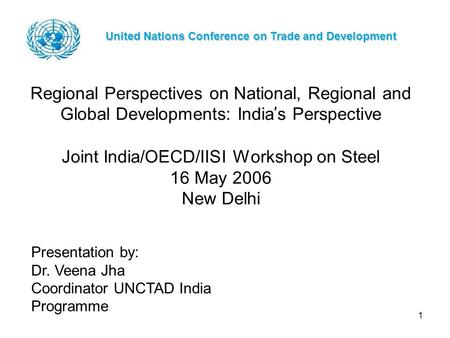 1 Regional Perspectives on National, Regional and Global Developments: India ' s Perspective Joint India/OECD/IISI Workshop on Steel 16 May 2006 New Delhi.