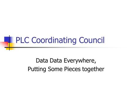 PLC Coordinating Council Data Data Everywhere, Putting Some Pieces together.