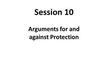 Session 10 Arguments for and against Protection. Incentive Distortions and Their Effect.