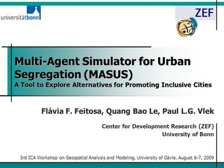 Multi-Agent Simulator for Urban Segregation (MASUS) A Tool to Explore Alternatives for Promoting Inclusive Cities Flávia F. Feitosa, Quang Bao Le, Paul.