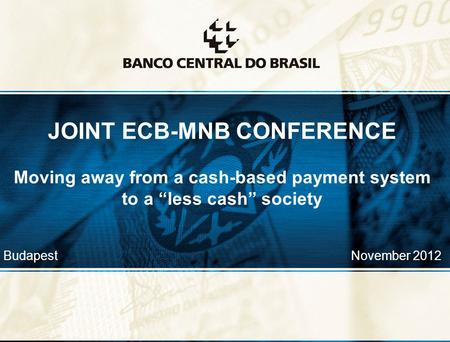 "1 JOINT ECB-MNB CONFERENCE Moving away from a cash-based payment system to a ""less cash"" society Budapest November 2012."