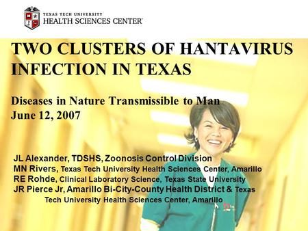 TWO CLUSTERS OF HANTAVIRUS INFECTION IN TEXAS Diseases in Nature Transmissible to Man June 12, 2007 JL Alexander, TDSHS, Zoonosis Control Division MN Rivers,