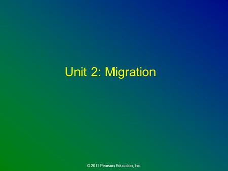 © 2011 Pearson Education, Inc. Unit 2: Migration.