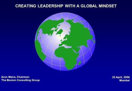 CREATING LEADERSHIP WITH A GLOBAL MINDSET Arun Maira, Chairman The Boston Consulting Group 22 April, 2006 Mumbai.