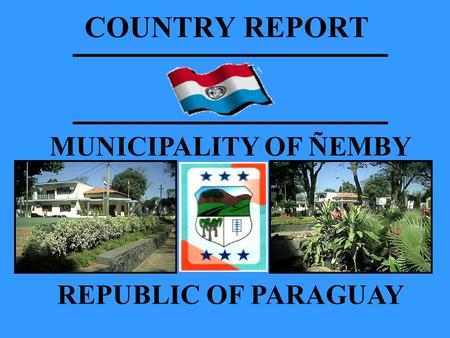 COUNTRY REPORT MUNICIPALITY OF ÑEMBY REPUBLIC OF PARAGUAY.