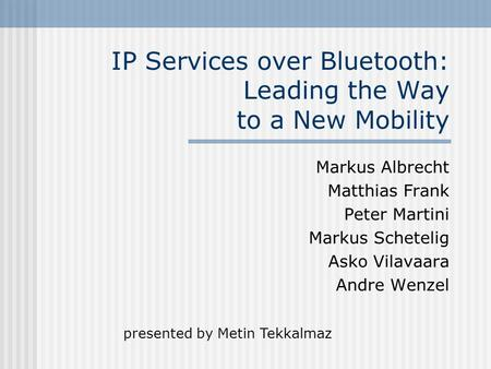 IP Services over Bluetooth: Leading the Way to a New Mobility Markus Albrecht Matthias Frank Peter Martini Markus Schetelig Asko Vilavaara Andre Wenzel.
