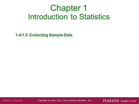 Section 1.4-1 Copyright © 2014, 2012, 2010 Pearson Education, Inc. Chapter 1 Introduction to Statistics 1-4/1.5Collecting Sample Data.