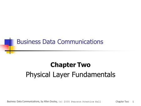 Business Data Communications, by Allen Dooley, (c) 2005 Pearson Prentice Hall Chapter Two 1 Business Data Communications Chapter Two Physical Layer Fundamentals.