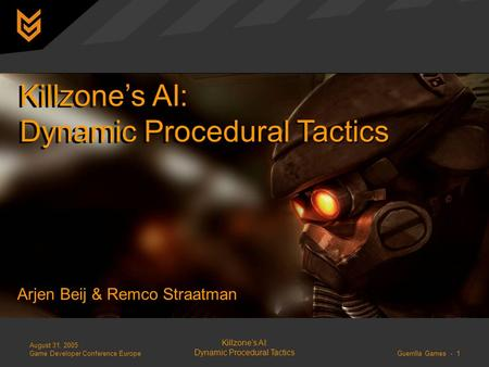 August 31, 2005 Game Developer Conference Europe Killzone's AI: Dynamic Procedural Tactics Guerrilla Games - 1 Killzone's AI: Dynamic Procedural Tactics.