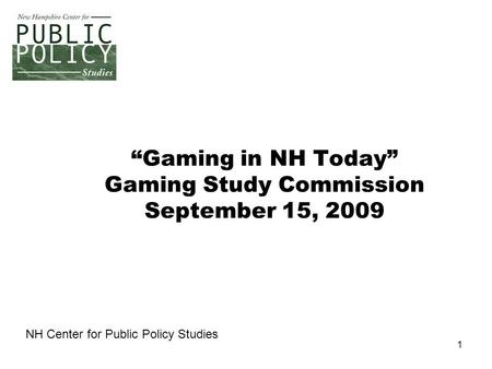 "1 ""Gaming in NH Today"" Gaming Study Commission September 15, 2009 NH Center for Public Policy Studies."