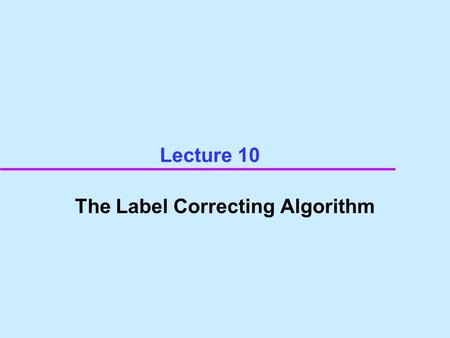 Lecture 10 The Label Correcting Algorithm.