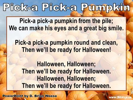 Pick-a pick-a pumpkin from the pile; We can make his eyes and a great big smile. Pick-a pick-a pumpkin round and clean, Then we'll be ready for Halloween!