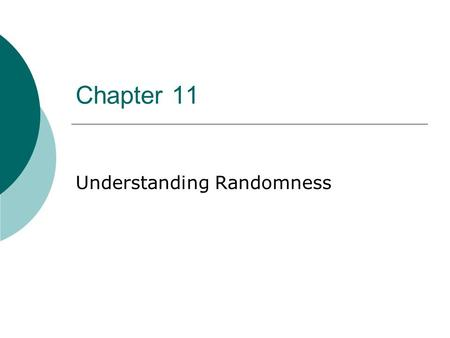 Chapter 11 Understanding Randomness At the end of this chapter, you should be able to  Identify a random event.  Describe the properties of random.
