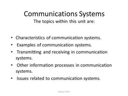 Communications Systems The <strong>topics</strong> within this unit are: Characteristics of communication systems. Examples of communication systems. Transmitting and.