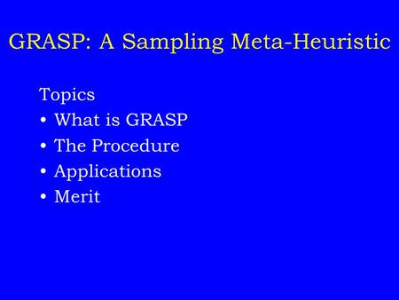 GRASP: A Sampling Meta-Heuristic Topics What is GRASP The Procedure Applications Merit.