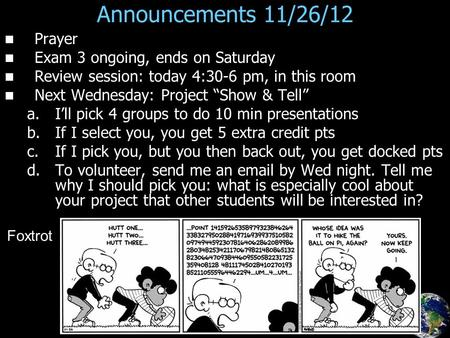 "Announcements 11/26/12 Prayer Exam 3 ongoing, ends on Saturday Review session: today 4:30-6 pm, in this room Next Wednesday: Project ""Show & Tell"" a. a.I'll."