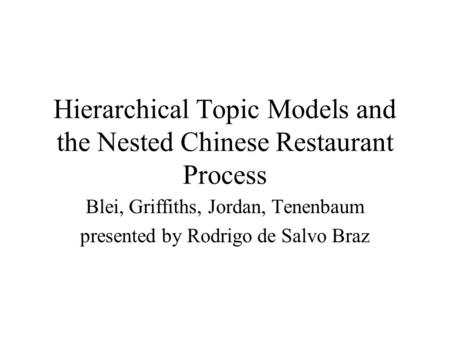 Hierarchical Topic Models and the Nested Chinese Restaurant Process Blei, Griffiths, Jordan, Tenenbaum presented by Rodrigo de Salvo Braz.