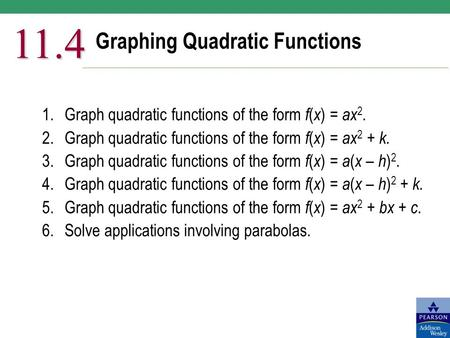 Graphing Quadratic Functions 11.4 1.Graph quadratic functions of the form f ( x ) = ax 2. 2.Graph quadratic functions of the form f ( x ) = ax 2 + k. 3.Graph.
