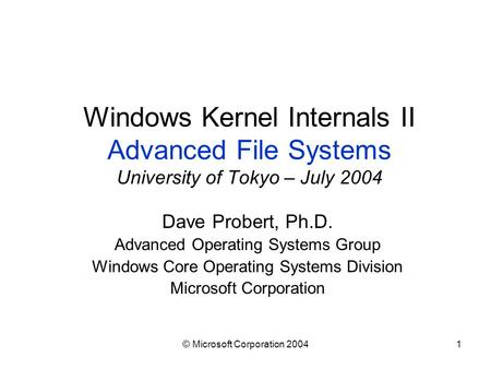 © Microsoft Corporation 20041 Windows Kernel Internals II Advanced File Systems University of Tokyo – July 2004 Dave Probert, Ph.D. Advanced Operating.