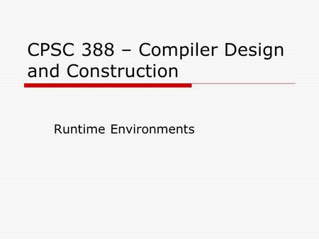 CPSC 388 – Compiler Design and Construction Runtime Environments.