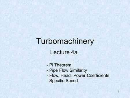 1 Turbomachinery Lecture 4a - Pi Theorem - Pipe Flow Similarity - Flow, Head, Power Coefficients - Specific Speed.