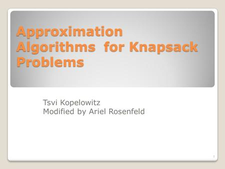 Approximation Algorithms for Knapsack Problems 1 Tsvi Kopelowitz Modified by Ariel Rosenfeld.
