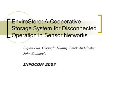 1 EnviroStore: A Cooperative Storage System for Disconnected Operation in Sensor Networks Liqian Luo, Chengdu Huang, Tarek Abdelzaher John Stankovic INFOCOM.