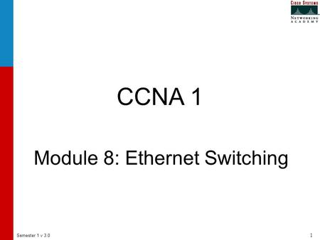 Semester 1 v 3.0 1 CCNA 1 Module 8: Ethernet Switching.