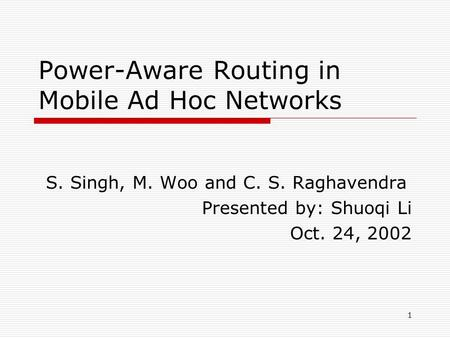 1 Power-Aware Routing in Mobile Ad Hoc Networks S. Singh, M. Woo and C. S. Raghavendra Presented by: Shuoqi Li Oct. 24, 2002.