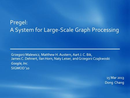 Pregel: A System for Large-Scale Graph Processing Grzegorz Malewicz, Matthew H. Austern, Aart J. C. Bik, James C. Dehnert, Ilan Horn, Naty Leiser, and.