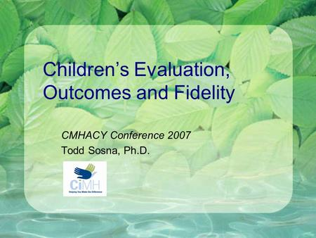 Children's Evaluation, Outcomes and Fidelity CMHACY Conference 2007 Todd Sosna, Ph.D.