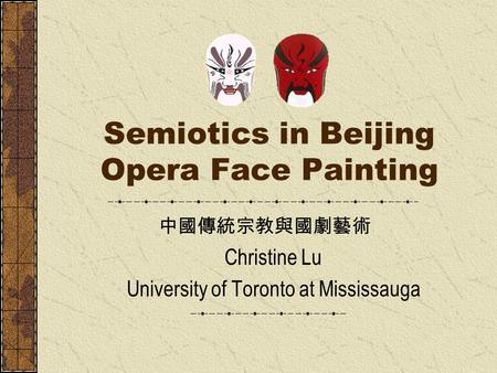 Semiotics in Beijing Opera Face Painting Christine Lu University of Toronto at Mississauga 中國傳統宗教與國劇藝術.