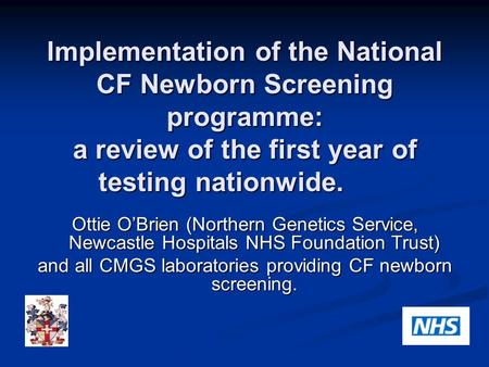 Implementation of the National CF Newborn Screening programme: a review of the first year of testing nationwide. Ottie O'Brien (Northern Genetics Service,