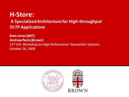 H-Store: A Specialized Architecture for High-throughput OLTP Applications Evan Jones (MIT) Andrew Pavlo (Brown) 13 th Intl. Workshop on High Performance.