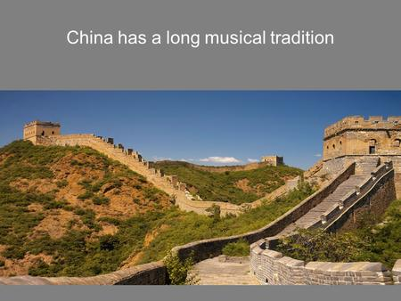 China has a long musical tradition. A Billion and a Quarter People, Includes 56 Recognized Minorities.