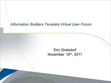 Information Builders Teradata Virtual User Forum Eric Greisdorf November 16 th, 2011.