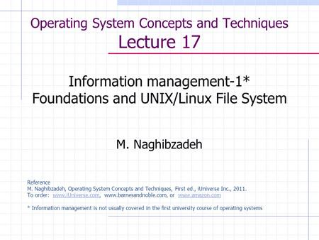 Operating System Concepts and Techniques Lecture 17 Information management-1* Foundations and UNIX/Linux File System M. Naghibzadeh Reference M. Naghibzadeh,