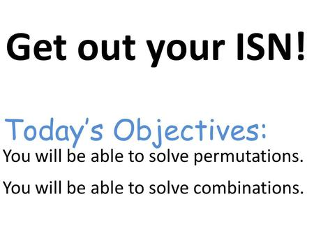 Get out your ISN! You will be able to solve permutations. You will be able to solve combinations. Today's Objectives: