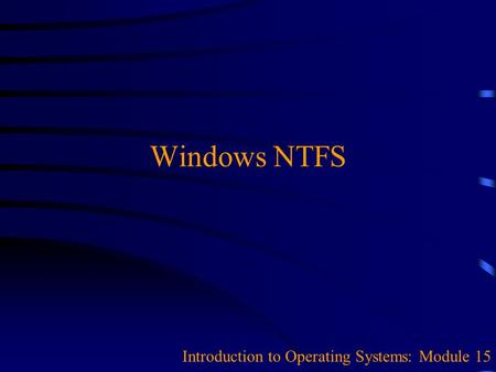 Windows NTFS Introduction to Operating Systems: Module 15.