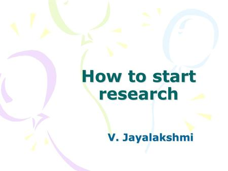 How to start research V. Jayalakshmi. Why do we research? – To solve a problem – To satisfy an itch – To gain more market share/ Develop and improve –