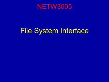 NETW3005 File System Interface. Reading For this lecture, you should have read Chapter 10 (Sections 1-5) and Chapter 11 (Sections 1-4). NETW3005 (Operating.
