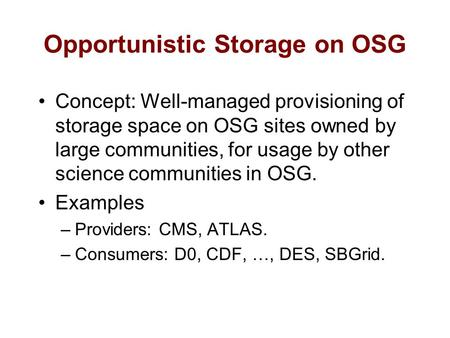 Concept: Well-managed provisioning of storage space on OSG sites owned by large communities, for usage by other science communities in OSG. Examples –Providers: