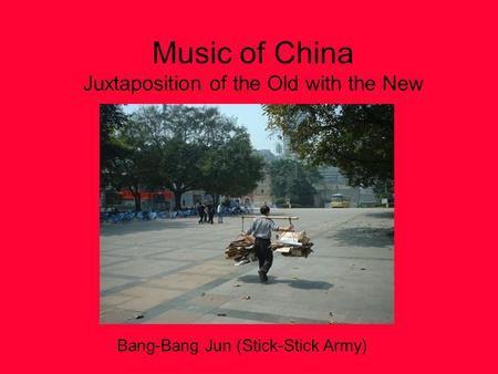 Music of China Juxtaposition of the Old with the New Bang-Bang Jun (Stick-Stick Army)