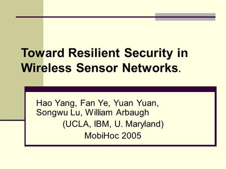 Hao Yang, Fan Ye, Yuan Yuan, Songwu Lu, William Arbaugh (UCLA, IBM, U. Maryland) MobiHoc 2005 Toward Resilient Security in Wireless Sensor Networks.
