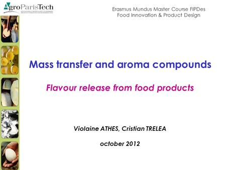 Mass transfer and aroma compounds Flavour release from food products Violaine ATHES, Cristian TRELEA october 2012 Erasmus Mundus Master Course FIPDes Food.