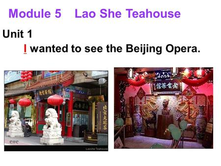 Module 5 Lao She Teahouse Unit 1 I wanted to see the Beijing Opera.